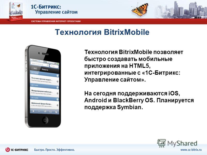 Технология BitrixMobile Технология BitrixMobile позволяет быстро создавать мобильные приложения на HTML5, интегрированные с «1С-Битрикс: Управление сайтом». На сегодня поддерживаются iOS, Android и BlackBerry OS. Планируется поддержка Symbian.