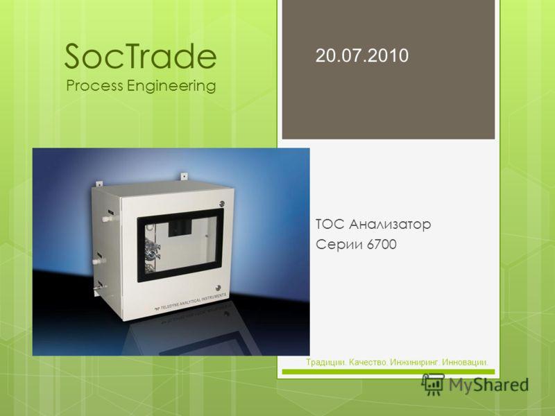 SocTrade Process Engineering TOC Анализатор Серии 6700 20.07.2010 Традиции. Качество. Инжиниринг. Инновации.