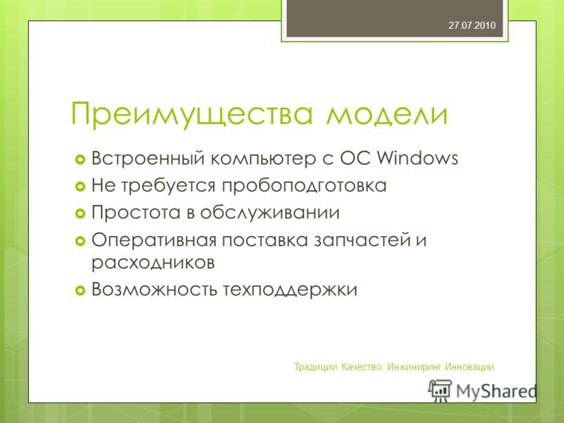 Преимущества модели Встроенный компьютер с ОС Windows Не требуется пробоподготовка Простота в обслуживании Оперативная поставка запчастей и расходников Возможность техподдержки 27.07.2010 Традиции. Качество. Инжиниринг. Инновации.