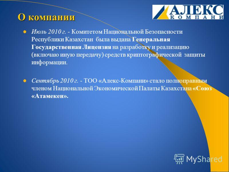 Июль 2010 г. - Комитетом Национальной Безопасности Республики Казахстан была выдана Генеральная Государственная Лицензия на разработку и реализацию (включаю иную передачу) средств криптографической защиты информации. Сентябрь 2010 г. - ТОО «Алекс-Ком