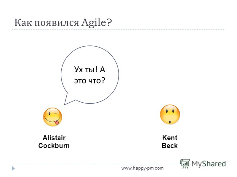 Как появился Agile? www.happy-pm.com Alistair Cockburn Kent Beck Ух ты ! А это что ?