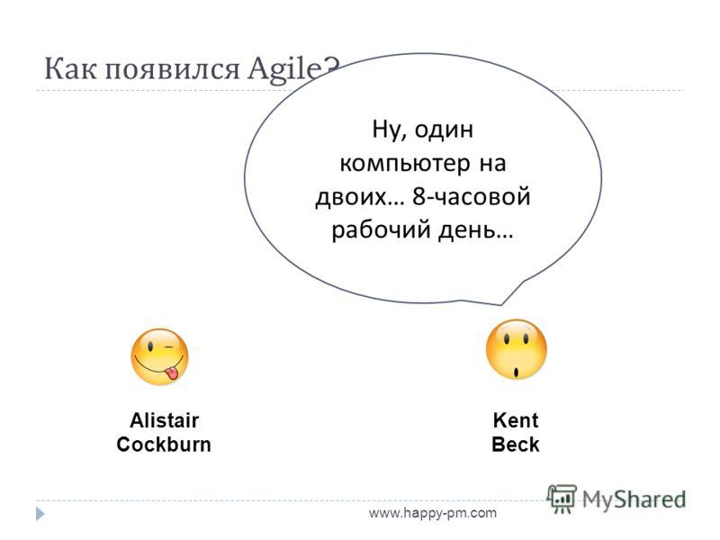 Как появился Agile? www.happy-pm.com Alistair Cockburn Kent Beck Ну, один компьютер на двоих … 8- часовой рабочий день …