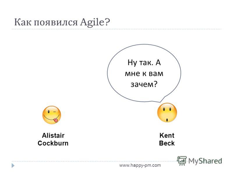 Как появился Agile? www.happy-pm.com Alistair Cockburn Kent Beck Ну так. А мне к вам зачем ?