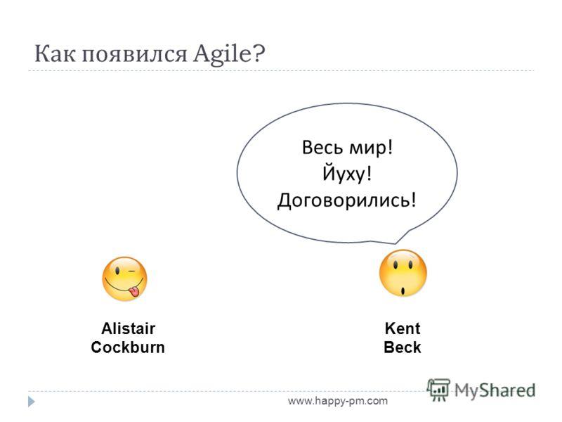 Как появился Agile? www.happy-pm.com Alistair Cockburn Kent Beck Весь мир ! Йуху ! Договорились !