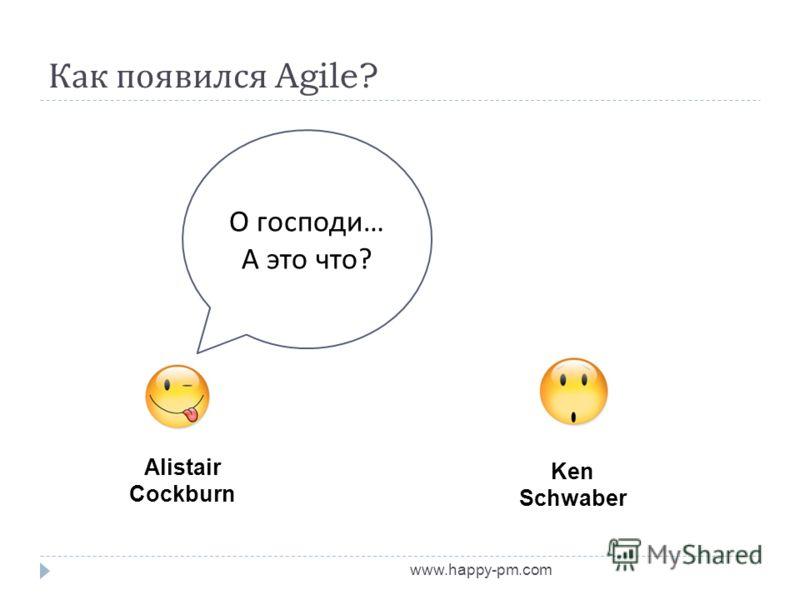 Как появился Agile? www.happy-pm.com Alistair Cockburn Ken Schwaber О господи … А это что ?