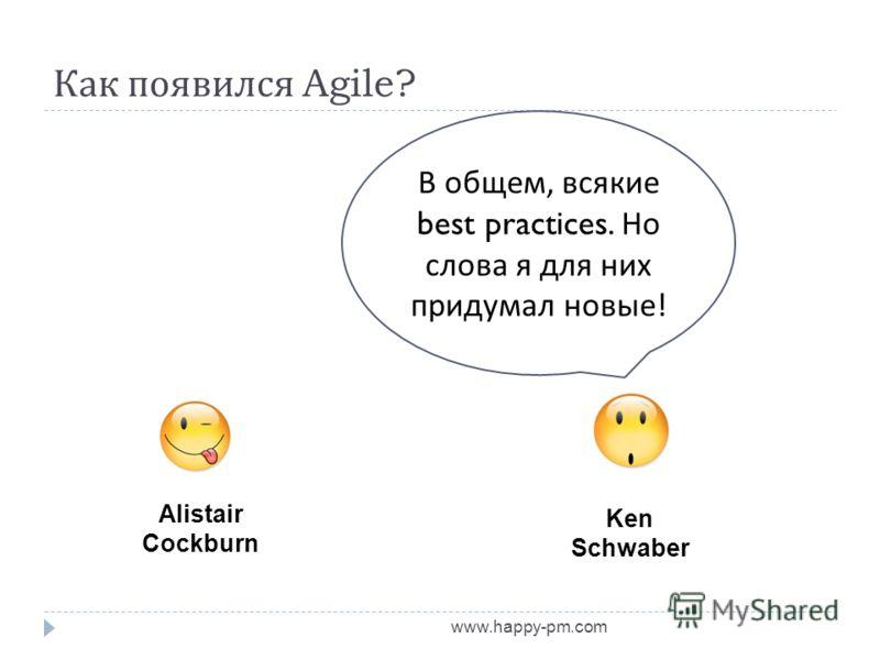 Как появился Agile? www.happy-pm.com Alistair Cockburn Ken Schwaber В общем, всякие best practices. Но слова я для них придумал новые !