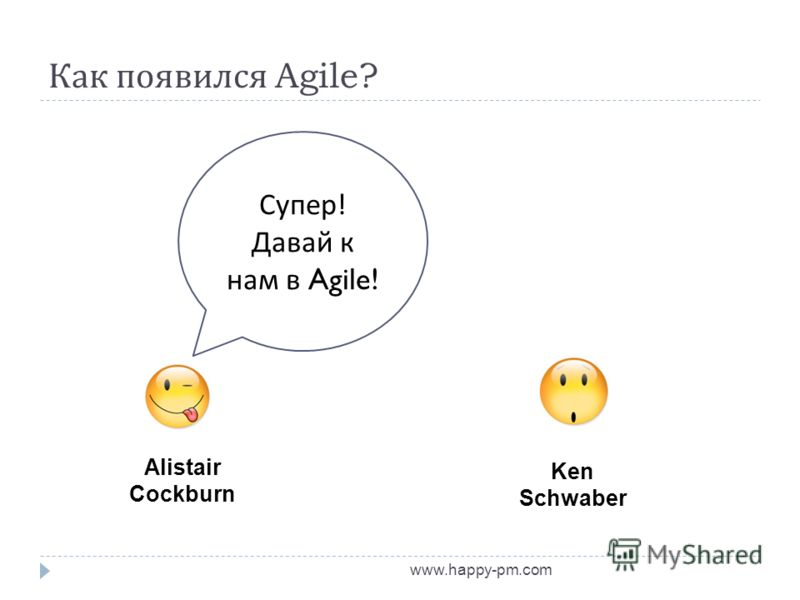 Как появился Agile? www.happy-pm.com Alistair Cockburn Ken Schwaber Супер ! Давай к нам в Agile!