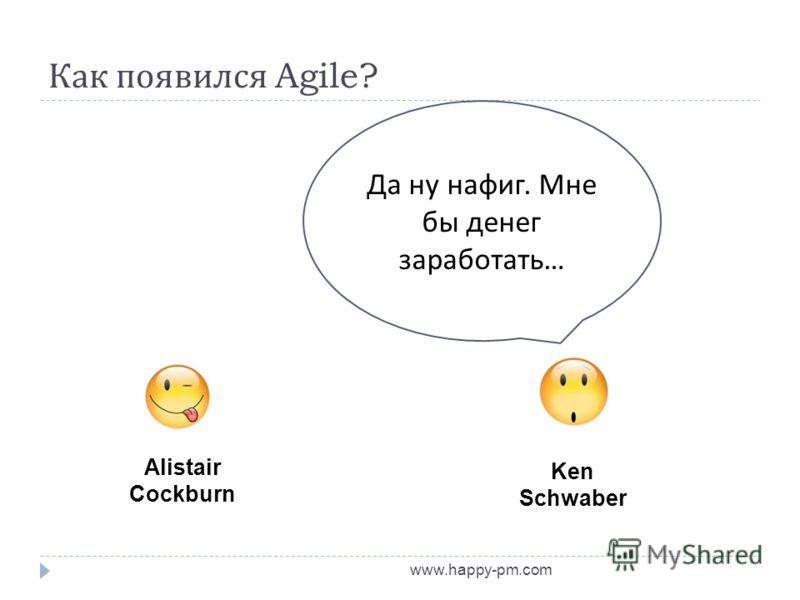 Как появился Agile? www.happy-pm.com Alistair Cockburn Ken Schwaber Да ну нафиг. Мне бы денег заработать …