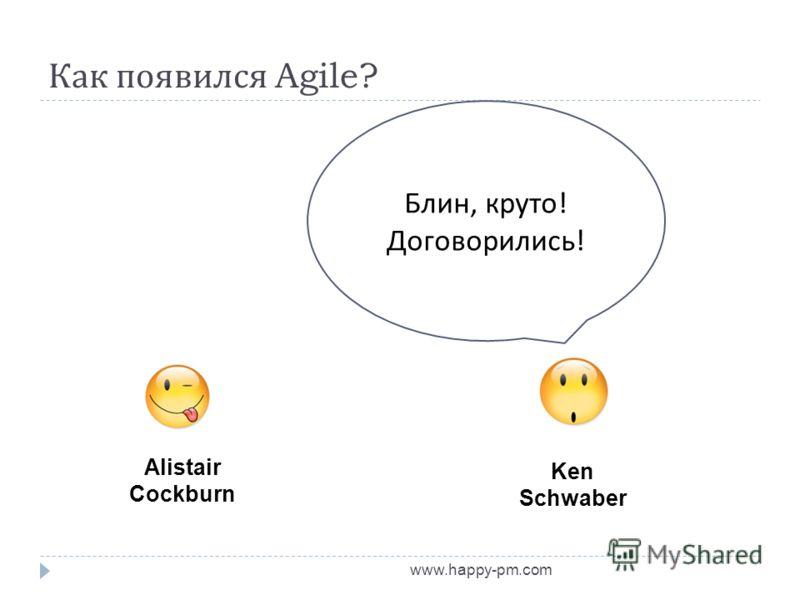 Как появился Agile? www.happy-pm.com Alistair Cockburn Ken Schwaber Блин, круто ! Договорились !