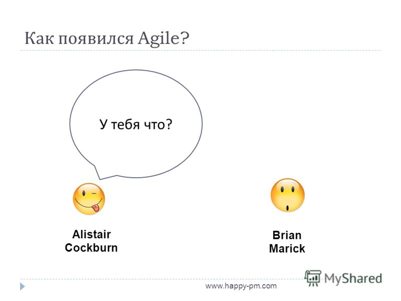 Как появился Agile? www.happy-pm.com Alistair Cockburn Brian Marick У тебя что ?