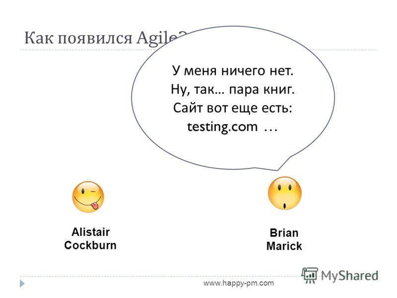 Как появился Agile? www.happy-pm.com Alistair Cockburn Brian Marick У меня ничего нет. Ну, так … пара книг. Сайт вот еще есть : testing.com …