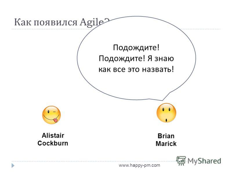 Как появился Agile? www.happy-pm.com Alistair Cockburn Brian Marick Подождите ! Подождите ! Я знаю как все это назвать !