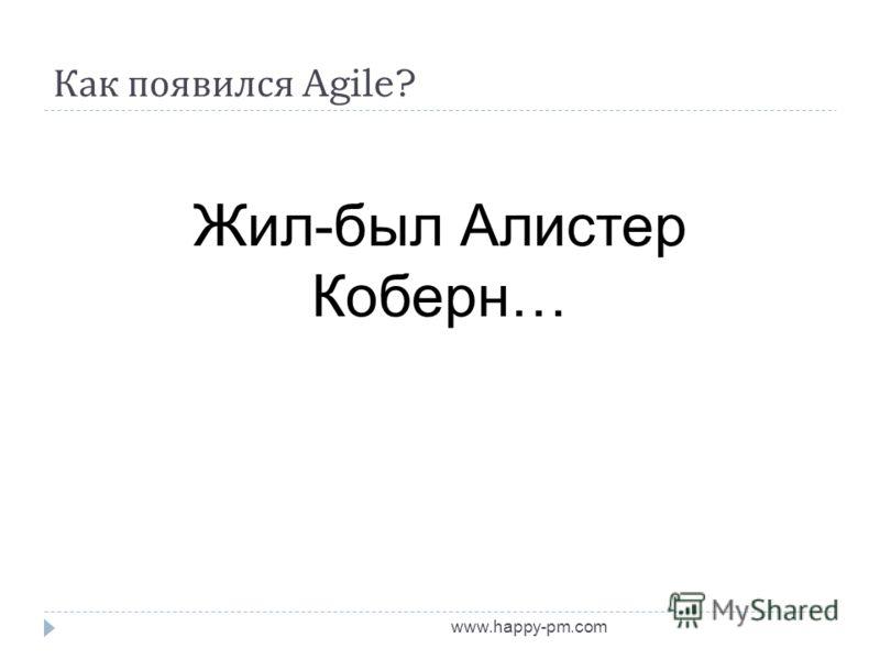 Как появился Agile? www.happy-pm.com Жил-был Алистер Коберн…