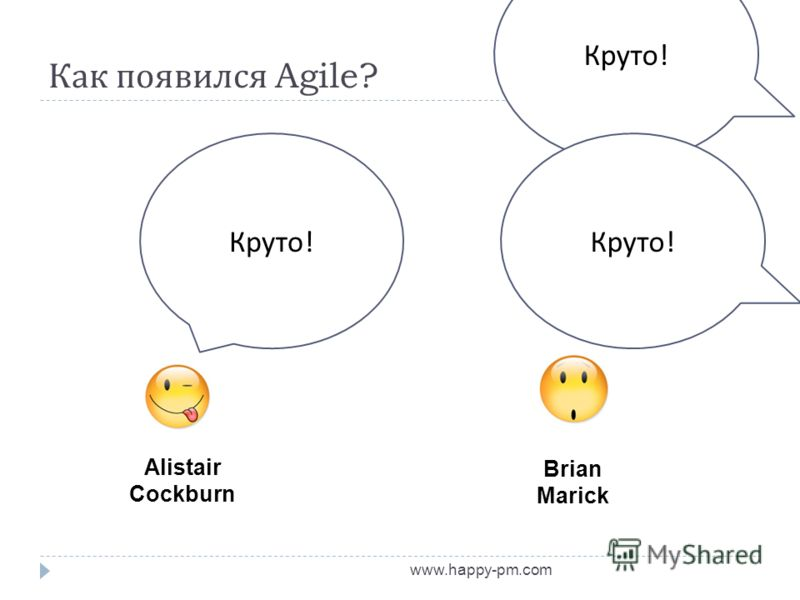 Как появился Agile? www.happy-pm.com Alistair Cockburn Brian Marick Круто !