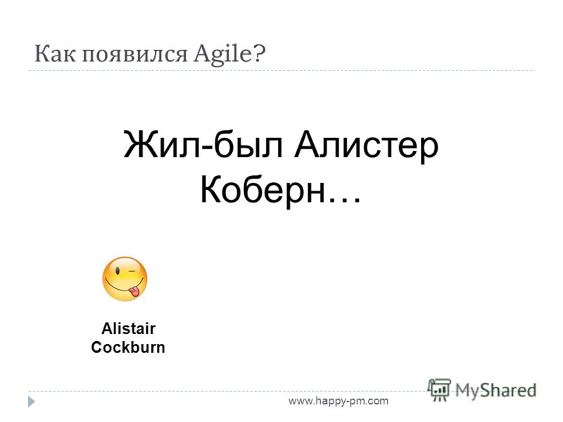 Как появился Agile? www.happy-pm.com Alistair Cockburn Жил-был Алистер Коберн…