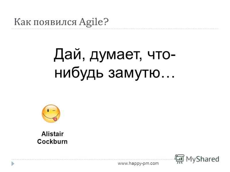 Как появился Agile? www.happy-pm.com Alistair Cockburn Дай, думает, что- нибудь замутю…
