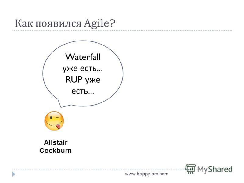Как появился Agile? www.happy-pm.com Alistair Cockburn Waterfall уже есть … RUP уже есть …