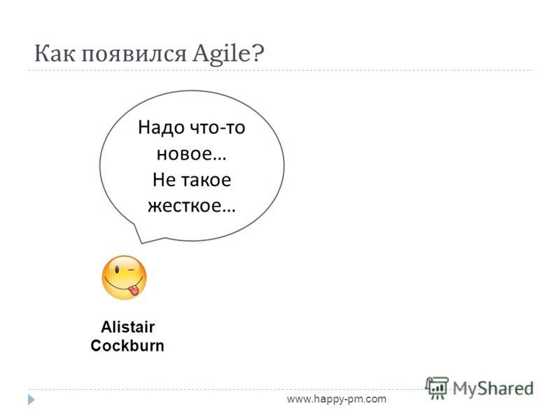 Как появился Agile? www.happy-pm.com Alistair Cockburn Надо что - то новое … Не такое жесткое …