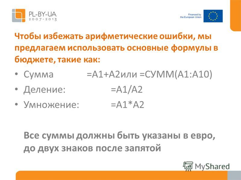 Чтобы избежать арифметические ошибки, мы предлагаем использовать основные формулы в бюджете, такие как: Сумма=A1+A2или =СУММ(A1:A10) Деление:=A1/A2 Умножение:=A1*A2 Все суммы должны быть указаны в евро, до двух знаков после запятой