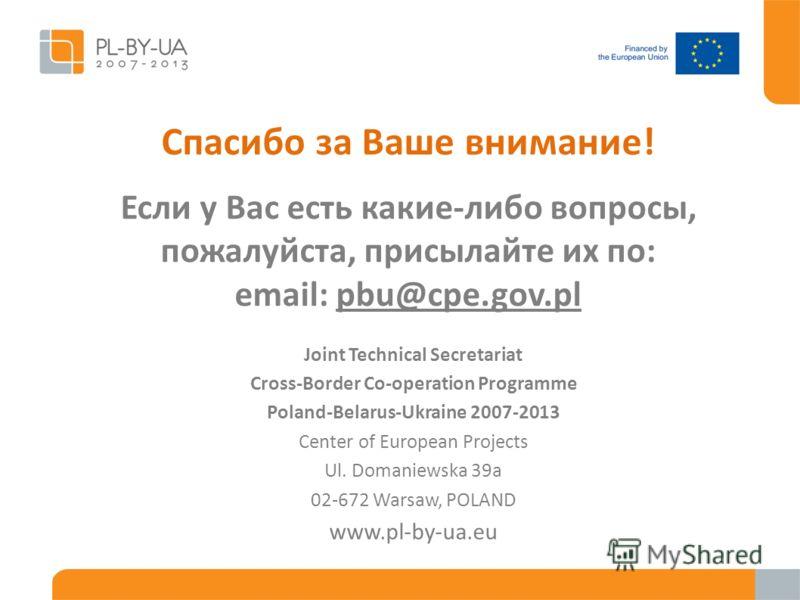Спасибо за Ваше внимание! Если у Вас есть какие-либо вопросы, пожалуйста, присылайте их по: email: pbu@cpe.gov.pl Joint Technical Secretariat Cross-Border Co-operation Programme Poland-Belarus-Ukraine 2007-2013 Center of European Projects Ul. Domanie