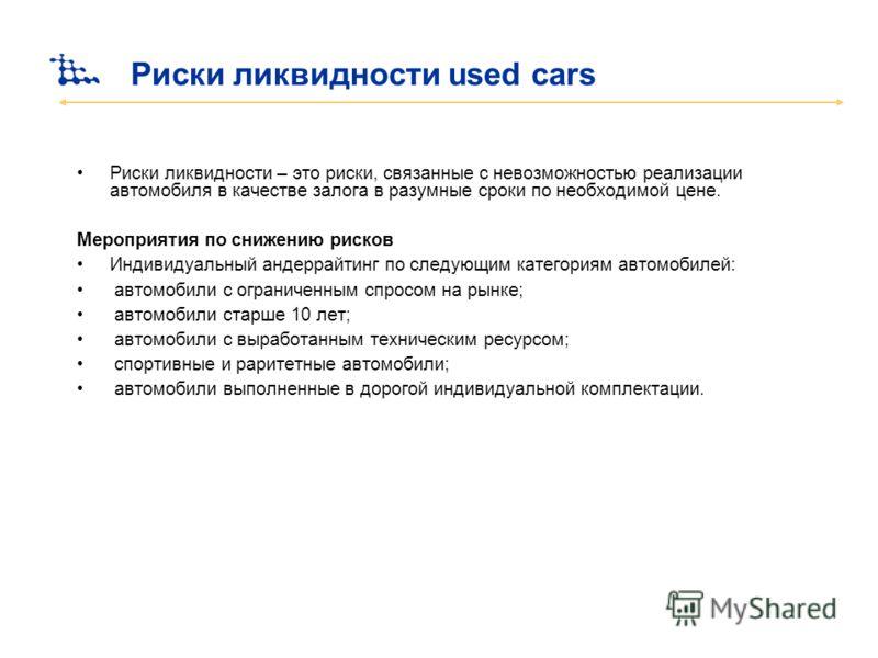 Риски ликвидности used cars Риски ликвидности – это риски, связанные с невозможностью реализации автомобиля в качестве залога в разумные сроки по необходимой цене. Мероприятия по снижению рисков Индивидуальный андеррайтинг по следующим категориям авт