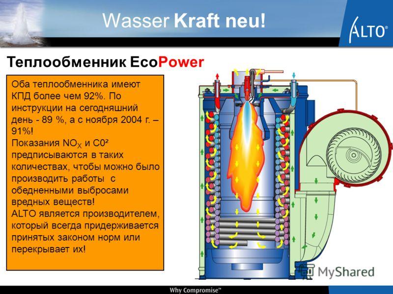 Wasser Kraft neu! Теплообменник EcoPower Оба теплообменника имеют КПД более чем 92%. По инструкции на сегодняшний день - 89 %, а с ноября 2004 г. – 91%! Показания NO X и C0² предписываются в таких количествах, чтобы можно было производить работы с об