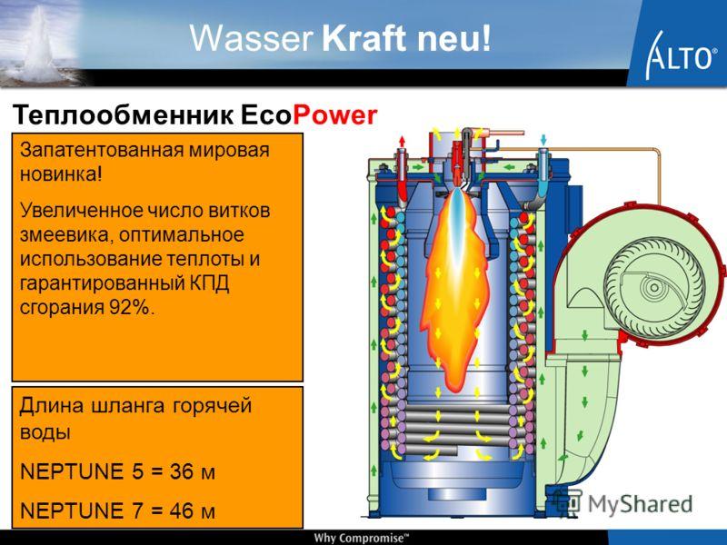 Wasser Kraft neu! Длина шланга горячей воды NEPTUNE 5 = 36 м NEPTUNE 7 = 46 м Теплообменник EcoPower Запатентованная мировая новинка! Увеличенное число витков змеевика, оптимальное использование теплоты и гарантированный КПД сгорания 92%.