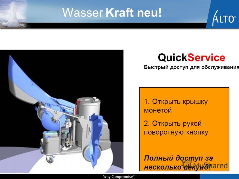 Wasser Kraft neu! 1. Открыть крышку монетой 2. Открыть рукой поворотную кнопку Полный доступ за несколько секунд! QuickService Быстрый доступ для обслуживания