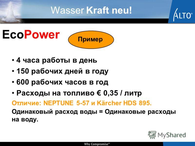 Wasser Kraft neu! 4 часа работы в день 150 рабочих дней в году 600 рабочих часов в год Расходы на топливо 0,35 / литр Отличие: NEPTUNE 5-57 и Kärcher HDS 895. Одинаковый расход воды = Одинаковые расходы на воду. Пример EcoPower
