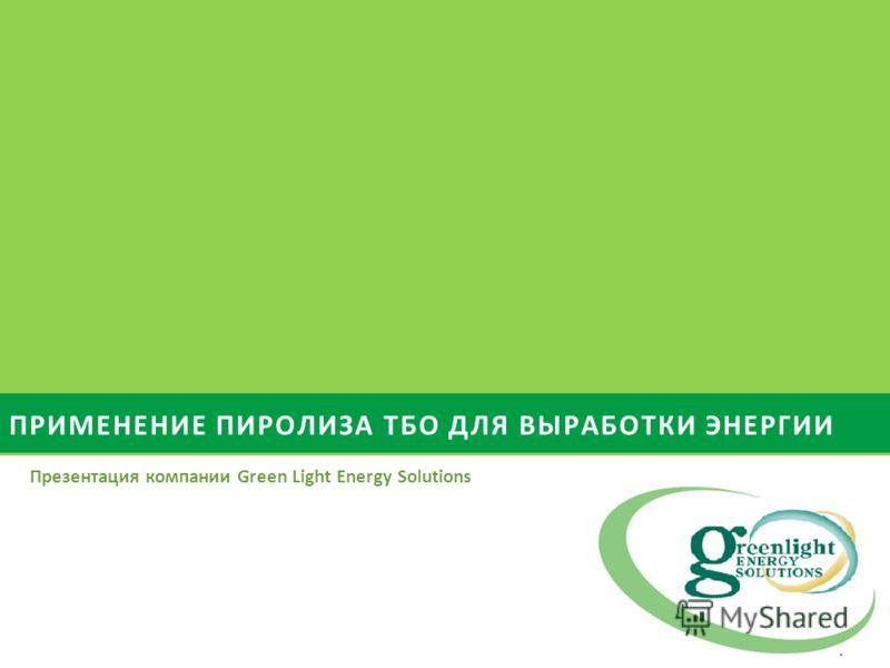 ПРИМЕНЕНИЕ ПИРОЛИЗА ТБО ДЛЯ ВЫРАБОТКИ ЭНЕРГИИ Презентация компании Green Light Energy Solutions