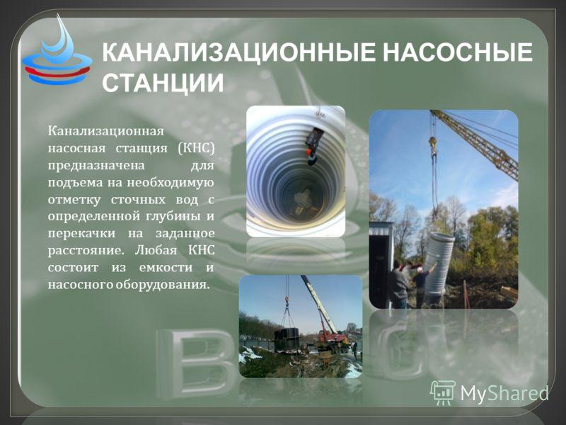 КАНАЛИЗАЦИОННЫЕ НАСОСНЫЕ СТАНЦИИ Канализационная насосная станция ( КНС ) предназначена для подъема на необходимую отметку сточных вод с определенной глубины и перекачки на заданное расстояние. Любая КНС состоит из емкости и насосного оборудования.
