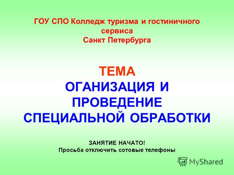 ГОУ СПО Колледж туризма и гостиничного сервиса Санкт Петербурга ТЕМА ОГАНИЗАЦИЯ И ПРОВЕДЕНИЕ СПЕЦИАЛЬНОЙ ОБРАБОТКИ ЗАНЯТИЕ НАЧАТО! Просьба отключить сотовые телефоны