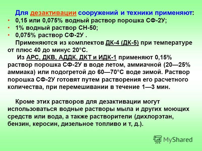 Для дезактивации сооружений и техники применяют: 0,15 или 0,075% водный раствор порошка СФ-2У; 1% водный раствор СН-50; 0,075% раствор СФ-2У. Применяются из комплектов ДК-4 (ДК-5) при температуре от плюс 40 до минус 20°С. Из АРС, ДКВ, АДДК, ДКТ и ИДК