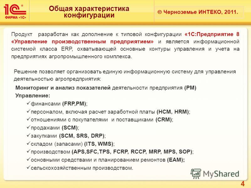 4 Общая характеристика конфигурации Черноземье ИНТЕКО, 2011. Продукт разработан как дополнение к типовой конфигурации «1С:Предприятие 8 «Управление производственным предприятием» и является информационной системой класса ERP, охватывающей основные ко