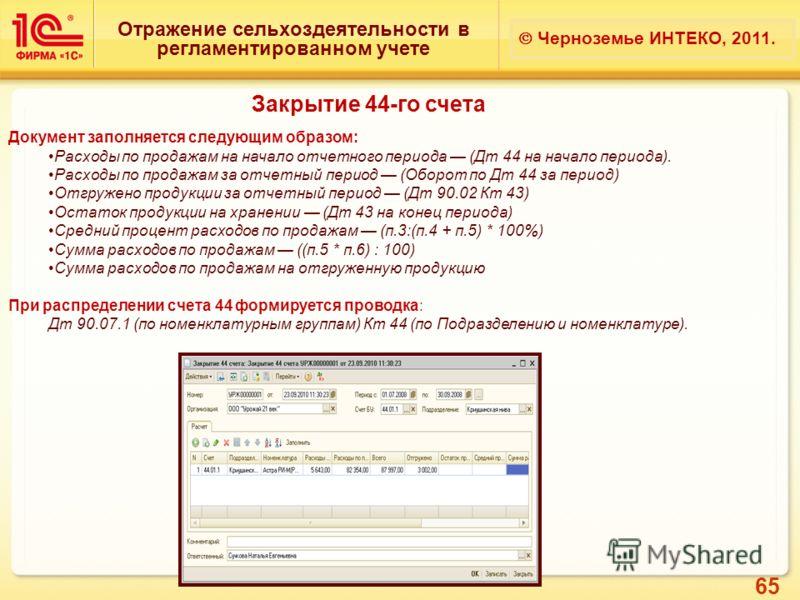 65 Отражение сельхоздеятельности в регламентированном учете Черноземье ИНТЕКО, 2011. Закрытие 44-го счета Документ заполняется следующим образом: Расходы по продажам на начало отчетного периода (Дт 44 на начало периода). Расходы по продажам за отчетн