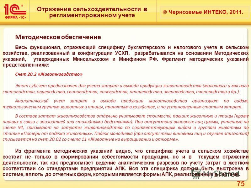 75 Отражение сельхоздеятельности в регламентированном учете Черноземье ИНТЕКО, 2011. Методическое обеспечение Весь функционал, отражающий специфику бухгалтерского и налогового учета в сельском хозяйстве, реализованный в конфигурации УСХП, разрабатыва