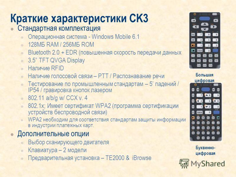 Краткие характеристики CK3 Стандартная комплектация Операционная система - Windows Mobile 6.1 128MБ RAM / 256MБ ROM Bluetooth 2.0 + EDR (повышенная скорость передачи данных 3.5 TFT QVGA Display Наличие RFID Наличие голосовой связи – PTT / Распознаван