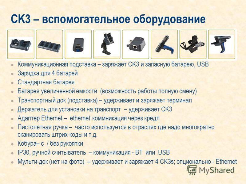 CK3 – вспомогательное оборудование Коммуникационная подставка – заряжает CK3 и запасную батарею, USB Зарядка для 4 батарей Стандартная батарея Батарея увеличенной емкости (возможность работы полную смену) Транспортный док (подставка) – удерживает и з