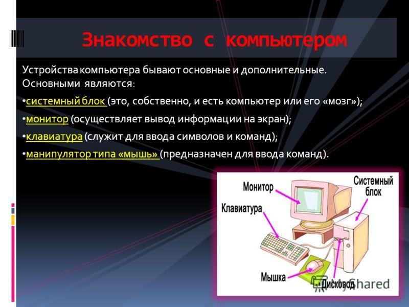 Устройства компьютера бывают основные и дополнительные. Основными являются: системный блок (это, собственно, и есть компьютер или его «мозг»); монитор (осуществляет вывод информации на экран); клавиатура (служит для ввода символов и команд); манипуля