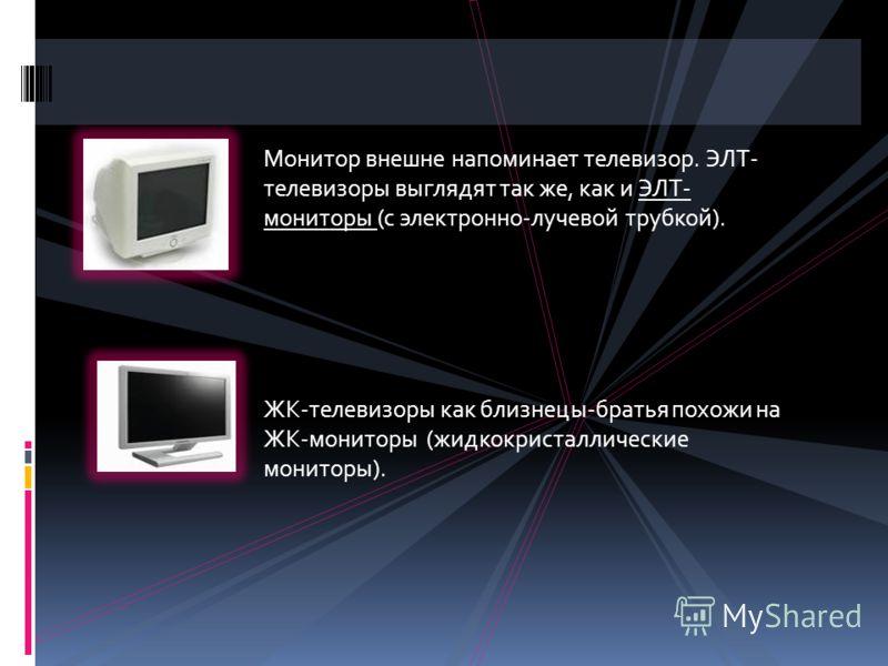 Монитор внешне напоминает телевизор. ЭЛТ- телевизоры выглядят так же, как и ЭЛТ- мониторы (с электронно-лучевой трубкой). ЖК-телевизоры как близнецы-братья похожи на ЖК-мониторы (жидкокристаллические мониторы).