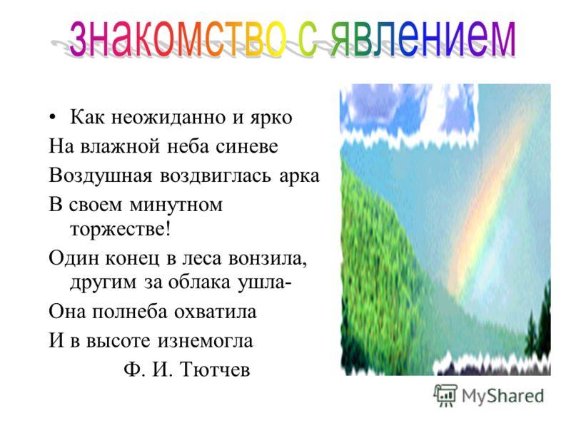 Как неожиданно и ярко На влажной неба синеве Воздушная воздвиглась арка В своем минутном торжестве! Один конец в леса вонзила, другим за облака ушла- Она полнеба охватила И в высоте изнемогла Ф. И. Тютчев