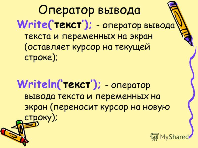 Оператор вывода Write(текст); - оператор вывода текста и переменных на экран (оставляет курсор на текущей строке); Writeln(текст); - оператор вывода текста и переменных на экран (переносит курсор на новую строку);