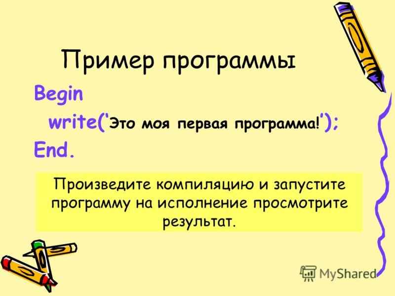 Пример программы Begin write( Это моя первая программа! ); End. Произведите компиляцию и запустите программу на исполнение просмотрите результат.
