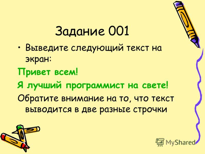 Задание 001 Выведите следующий текст на экран: Привет всем! Я лучший программист на свете! Обратите внимание на то, что текст выводится в две разные строчки