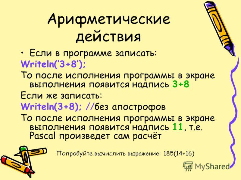 Арифметические действия Если в программе записать: Writeln(3+8); То после исполнения программы в экране выполнения появится надпись 3+8 Если же записать: Writeln(3+8); //без апострофов То после исполнения программы в экране выполнения появится надпис
