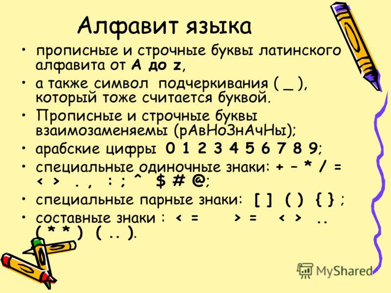 Алфавит языка прописные и строчные буквы латинского алфавита от A до z, а также символ подчеркивания ( _ ), который тоже считается буквой. Прописные и строчные буквы взаимозаменяемы (рАвНоЗнАчНы); арабские цифры 0 1 2 3 4 5 6 7 8 9; специальные одино