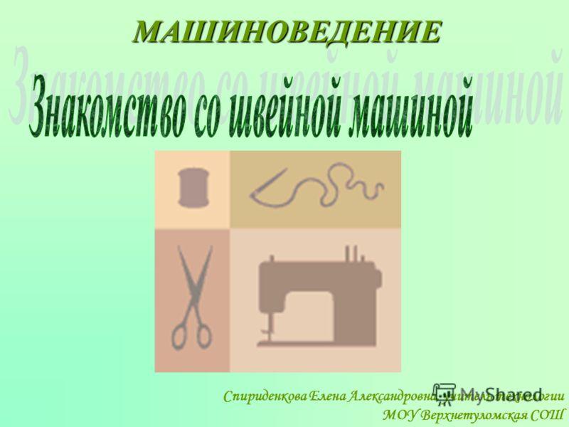 МАШИНОВЕДЕНИЕ Спириденкова Елена Александровна, учитель технологии МОУ Верхнетуломская СОШ
