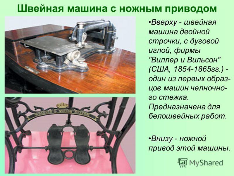 Швейная машина с ножным приводом ВверхуВверху - швейная машина двойной строчки, с дуговой иглой, фирмы