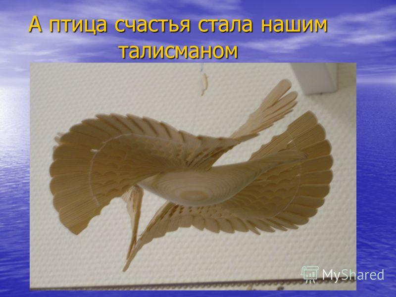 А птица счастья стала нашим талисманом