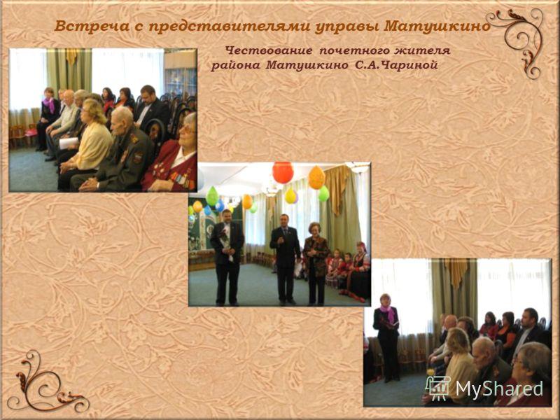 Встреча с представителями управы Матушкино Чествование почетного жителя района Матушкино С.А.Чариной